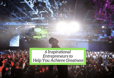 6 Inspirational Entrepreneurs To Transform Your Life From Good to Great
